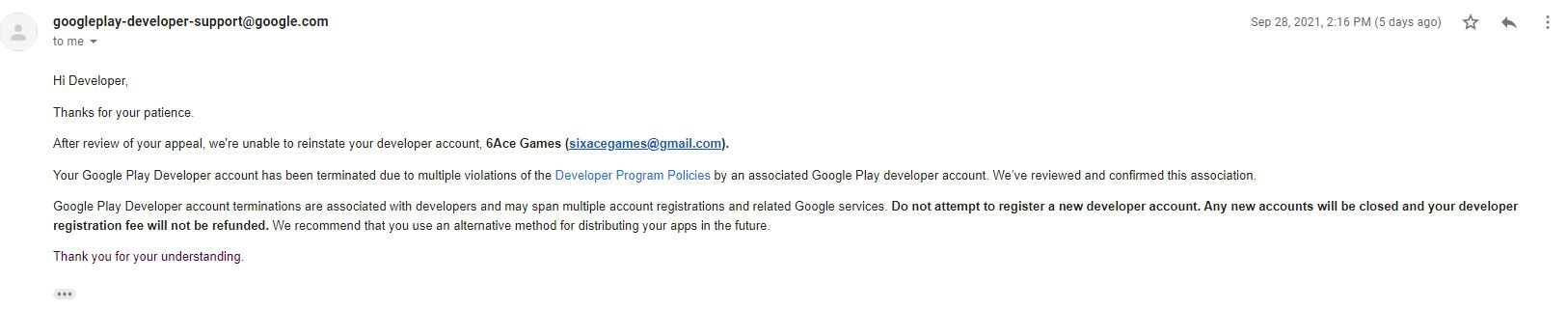 Screenshot of an email from Google Play Developer Support. Hi Developer. Thank you for your patience. After review of your appeal, we're unable to reinstate your developer account. Your Google Play developer account has been terminated due to multiple violations of the Developer Program Policies by an associated Google Play developer account. We've reviewed and confirmed the association. Google Play Developer account terminations are associated with developers and may span multiple account registrations and related Google services. Do not attempt to register a new developer account. Any new accounts will be closed and your developer registration fee will not be refunded. We recommend that you use an alternative method for distributing your apps in the future. Thank you for your understanding.